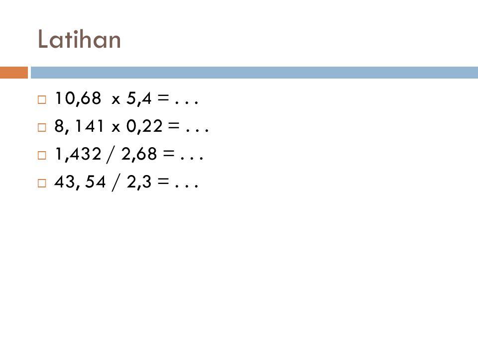 Latihan 10,68 x 5,4 = . . . 8, 141 x 0,22 = . . . 1,432 / 2,68 = . . . 43, 54 / 2,3 = . . .