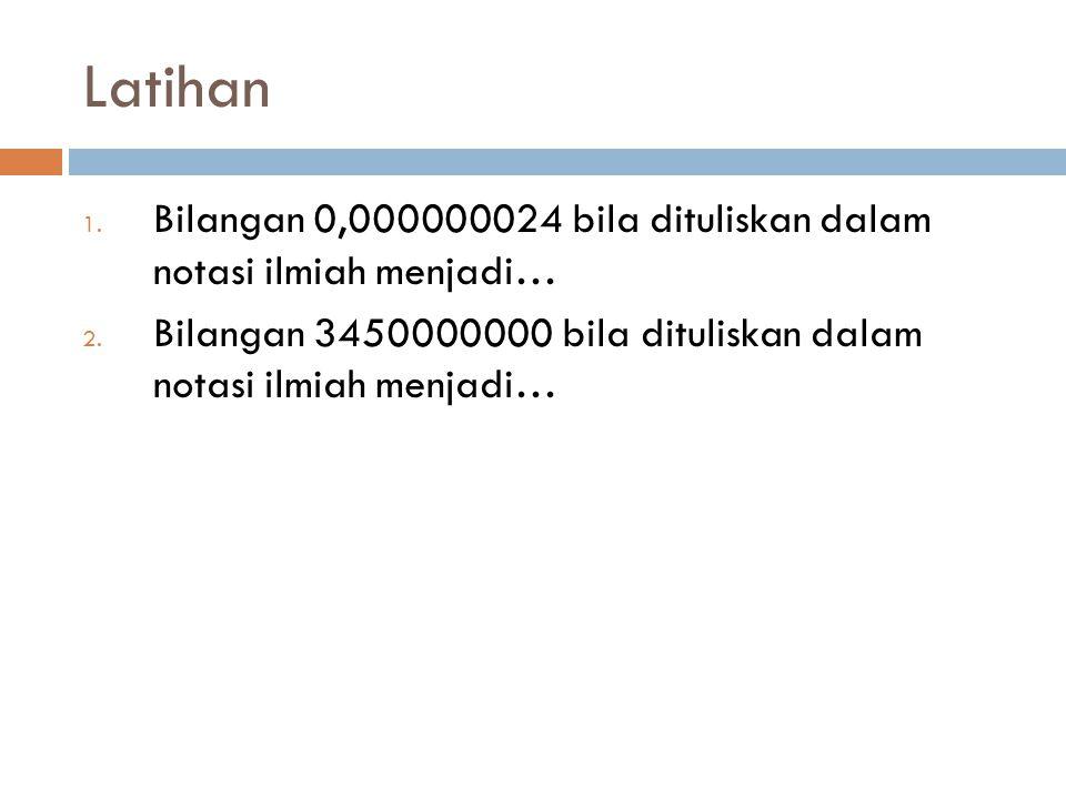 Latihan Bilangan 0,000000024 bila dituliskan dalam notasi ilmiah menjadi…24x 10-9.