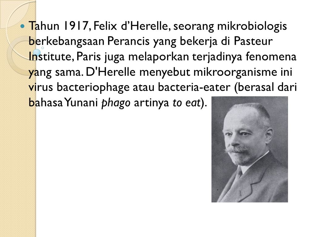 Tahun 1917, Felix d'Herelle, seorang mikrobiologis berkebangsaan Perancis yang bekerja di Pasteur Institute, Paris juga melaporkan terjadinya fenomena yang sama.