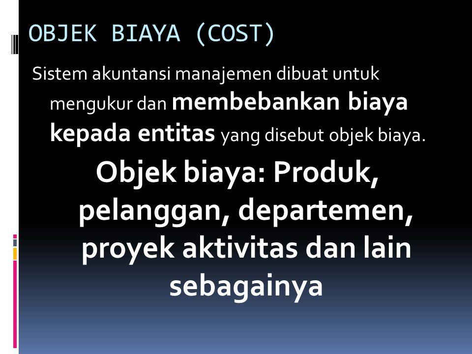 OBJEK BIAYA (COST) Sistem akuntansi manajemen dibuat untuk mengukur dan membebankan biaya kepada entitas yang disebut objek biaya.