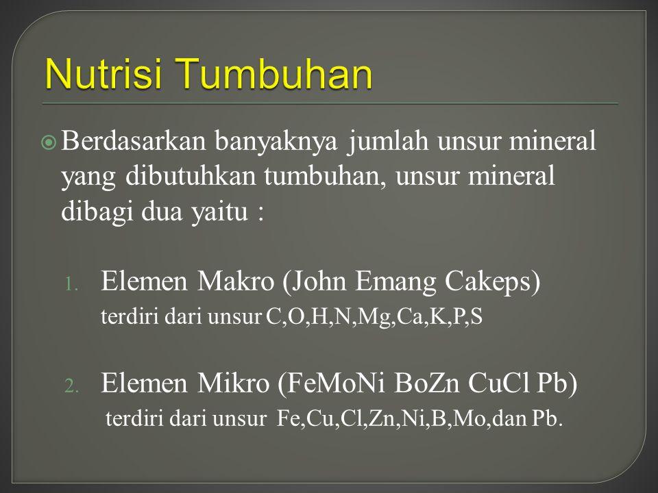 Nutrisi Tumbuhan Berdasarkan banyaknya jumlah unsur mineral yang dibutuhkan tumbuhan, unsur mineral dibagi dua yaitu :