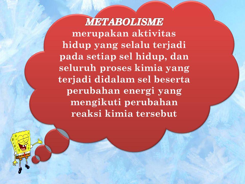 METABOLISME merupakan aktivitas hidup yang selalu terjadi pada setiap sel hidup, dan seluruh proses kimia yang terjadi didalam sel beserta perubahan energi yang mengikuti perubahan reaksi kimia tersebut