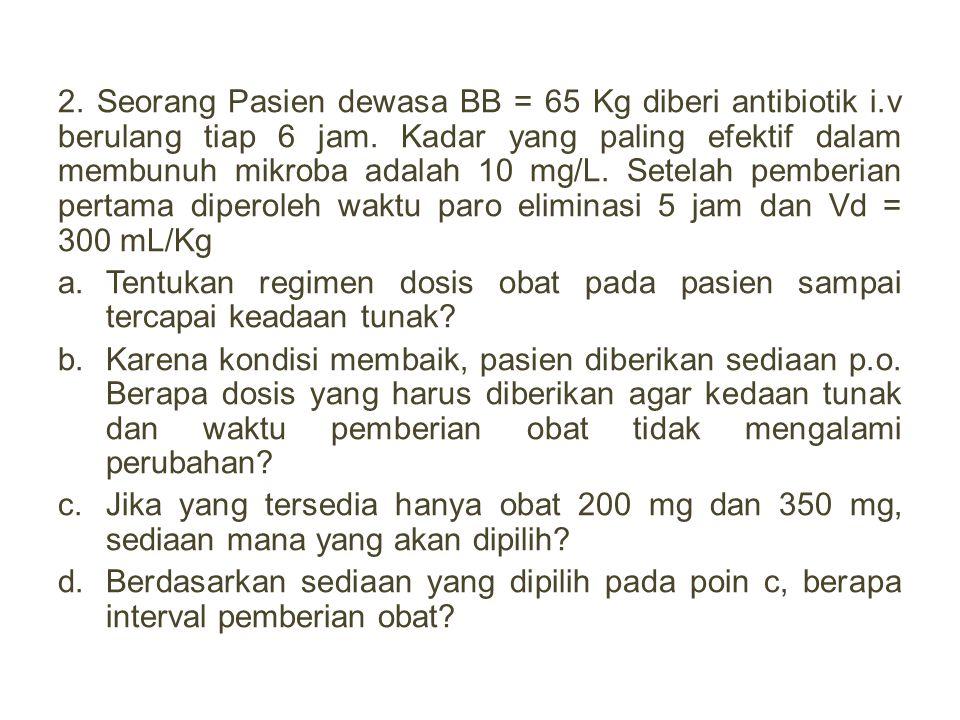 2. Seorang Pasien dewasa BB = 65 Kg diberi antibiotik i