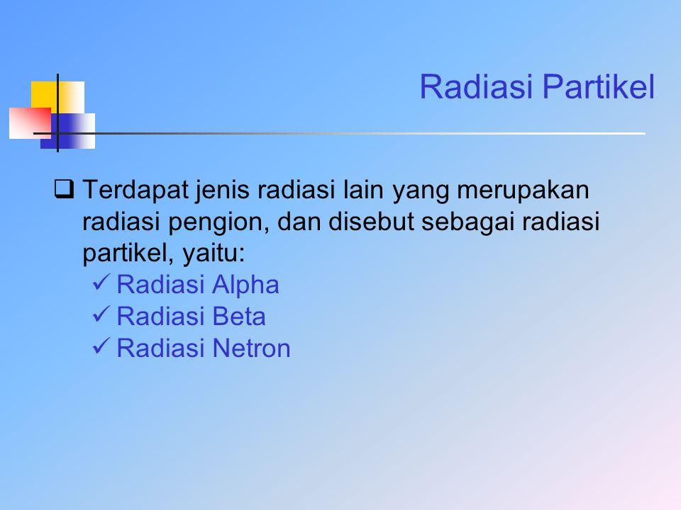 Radiasi Partikel Terdapat jenis radiasi lain yang merupakan radiasi pengion, dan disebut sebagai radiasi partikel, yaitu: