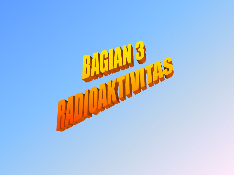 BAGIAN 3 RADIOAKTIVITAS