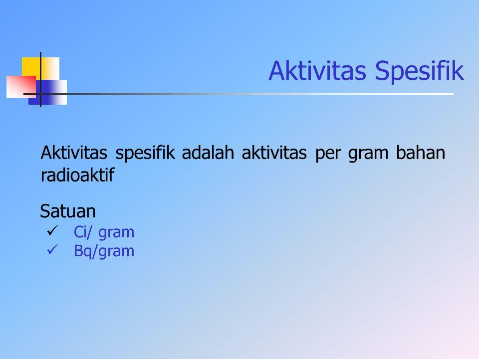 Aktivitas Spesifik Aktivitas spesifik adalah aktivitas per gram bahan radioaktif. Satuan. Ci/ gram.