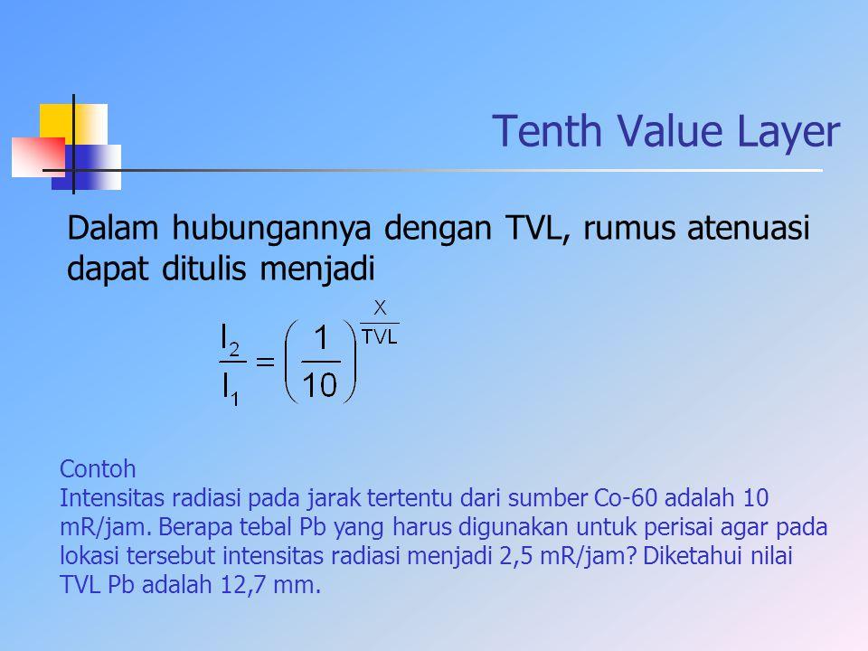 Tenth Value Layer Dalam hubungannya dengan TVL, rumus atenuasi dapat ditulis menjadi. Contoh.