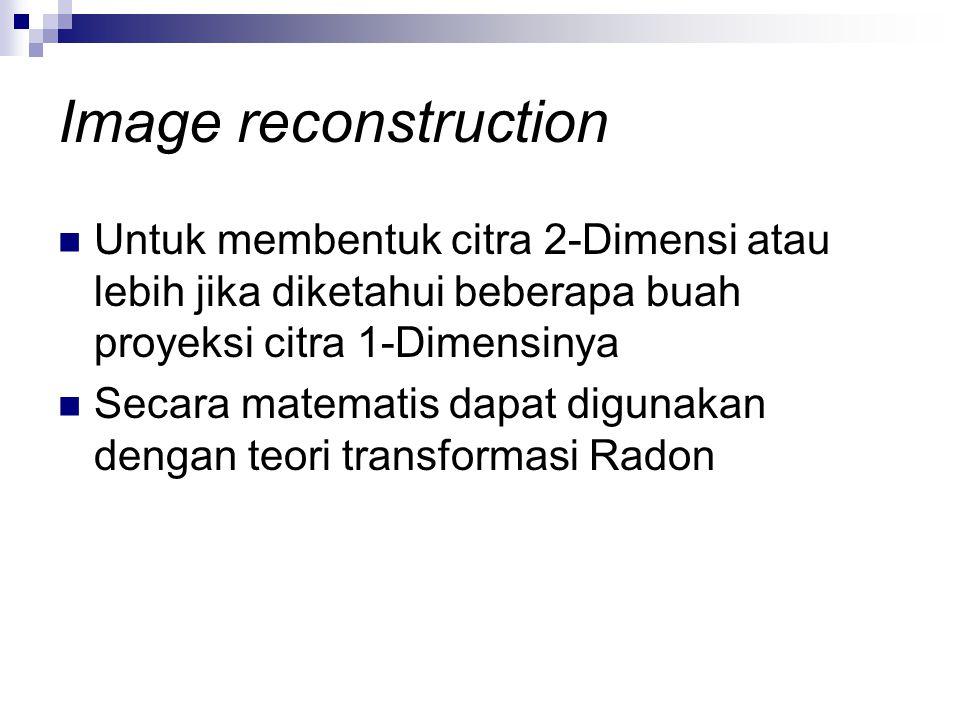 Image reconstruction Untuk membentuk citra 2-Dimensi atau lebih jika diketahui beberapa buah proyeksi citra 1-Dimensinya.