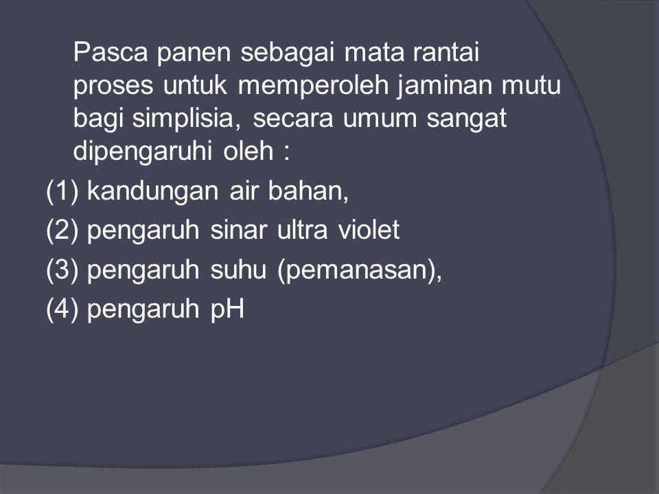 Pasca panen sebagai mata rantai proses untuk memperoleh jaminan mutu bagi simplisia, secara umum sangat dipengaruhi oleh : (1) kandungan air bahan, (2) pengaruh sinar ultra violet (3) pengaruh suhu (pemanasan), (4) pengaruh pH