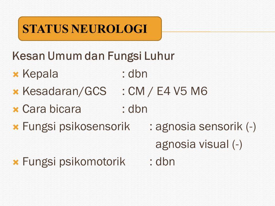 STATUS NEUROLOGI Kesan Umum dan Fungsi Luhur. Kepala : dbn. Kesadaran/GCS : CM / E4 V5 M6. Cara bicara : dbn.