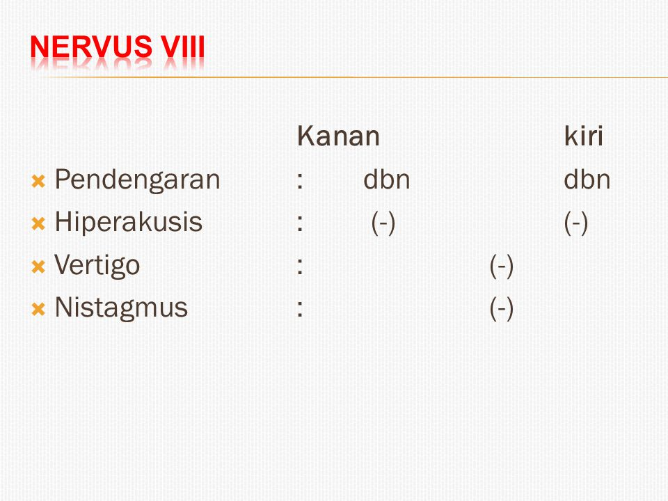 Nervus VIII Kanan kiri. Pendengaran : dbn dbn. Hiperakusis : (-) (-) Vertigo : (-)