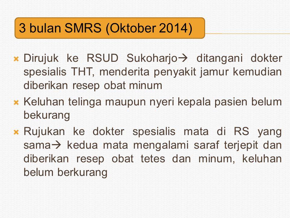 3 bulan SMRS (Oktober 2014) Dirujuk ke RSUD Sukoharjo ditangani dokter spesialis THT, menderita penyakit jamur kemudian diberikan resep obat minum.