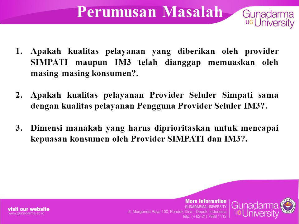 Perumusan Masalah Apakah kualitas pelayanan yang diberikan oleh provider SIMPATI maupun IM3 telah dianggap memuaskan oleh masing-masing konsumen .