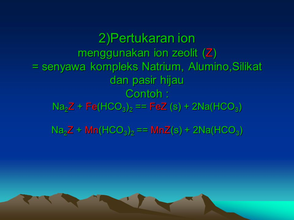2)Pertukaran ion menggunakan ion zeolit (Z) = senyawa kompleks Natrium, Alumino,Silikat dan pasir hijau Contoh : Na2Z + Fe(HCO3)2 == FeZ (s) + 2Na(HCO3) Na2Z + Mn(HCO3)2 == MnZ(s) + 2Na(HCO3)