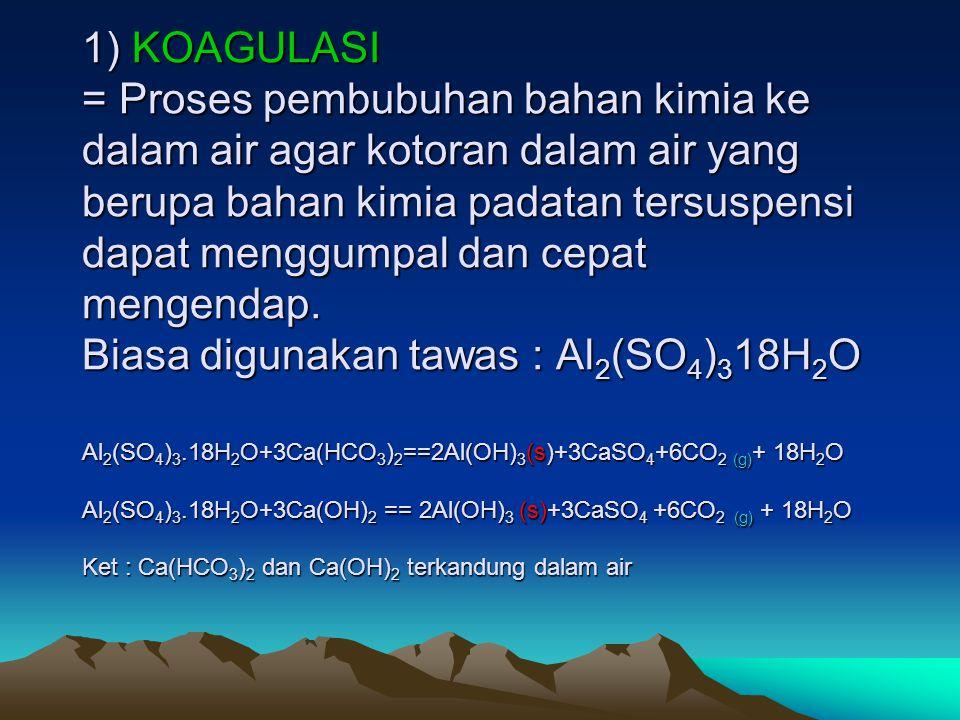 1) KOAGULASI = Proses pembubuhan bahan kimia ke dalam air agar kotoran dalam air yang berupa bahan kimia padatan tersuspensi dapat menggumpal dan cepat mengendap.