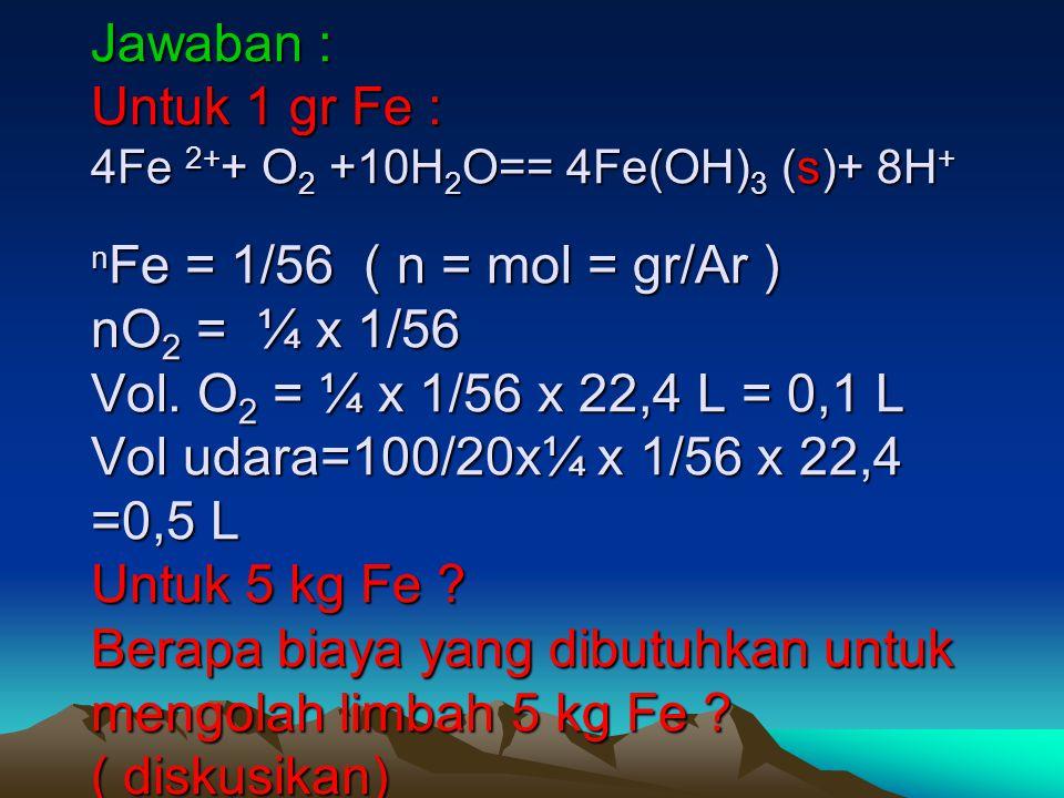 Jawaban : Untuk 1 gr Fe : 4Fe 2++ O2 +10H2O== 4Fe(OH)3 (s)+ 8H+ nFe = 1/56 ( n = mol = gr/Ar ) nO2 = ¼ x 1/56 Vol.