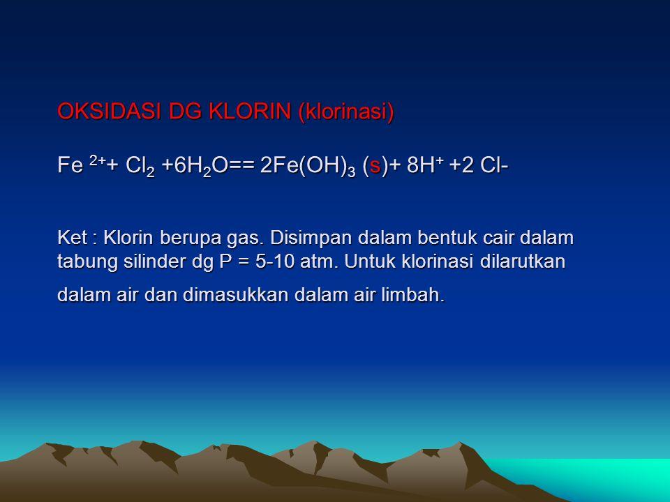 OKSIDASI DG KLORIN (klorinasi) Fe 2++ Cl2 +6H2O== 2Fe(OH)3 (s)+ 8H+ +2 Cl- Ket : Klorin berupa gas.