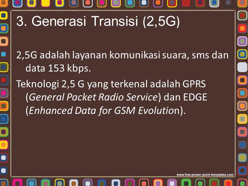 3. Generasi Transisi (2,5G) 2,5G adalah layanan komunikasi suara, sms dan data 153 kbps.