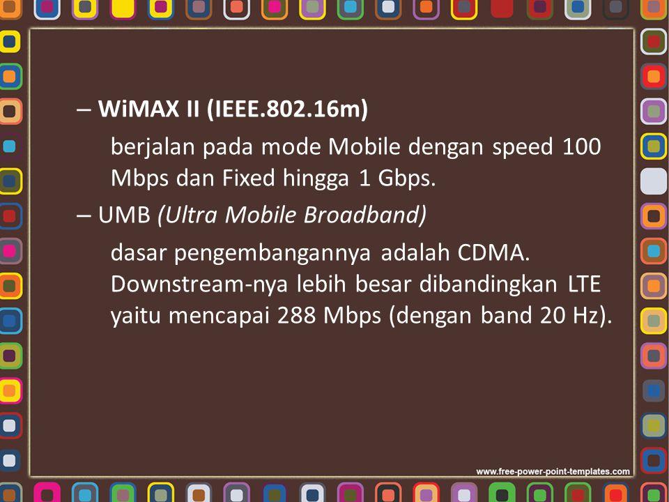 WiMAX II (IEEE.802.16m) berjalan pada mode Mobile dengan speed 100 Mbps dan Fixed hingga 1 Gbps. UMB (Ultra Mobile Broadband)