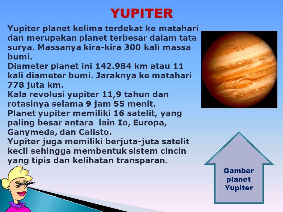 YUPITER Yupiter planet kelima terdekat ke matahari dan merupakan planet terbesar dalam tata surya. Massanya kira-kira 300 kali massa bumi.