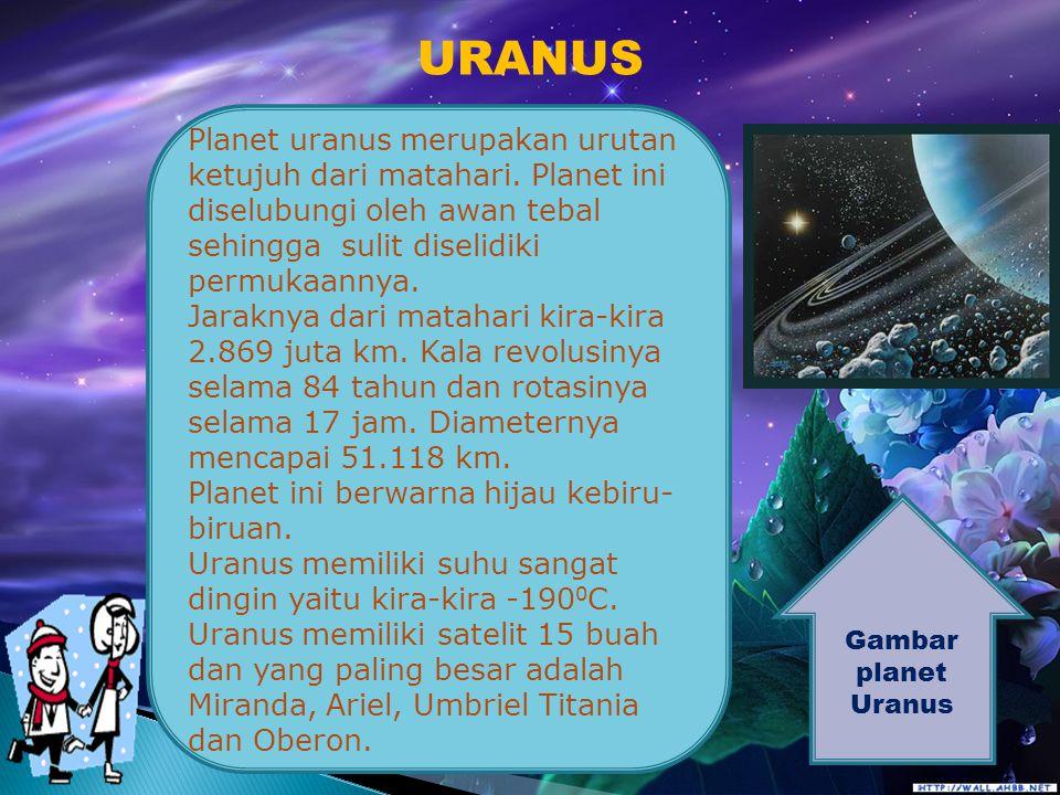 URANUS Planet uranus merupakan urutan ketujuh dari matahari. Planet ini diselubungi oleh awan tebal sehingga sulit diselidiki permukaannya.