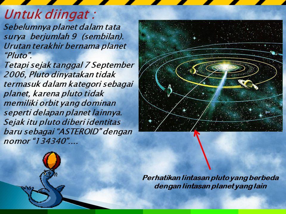 Untuk diingat : Sebelumnya planet dalam tata surya berjumlah 9 (sembilan). Urutan terakhir bernama planet Pluto .