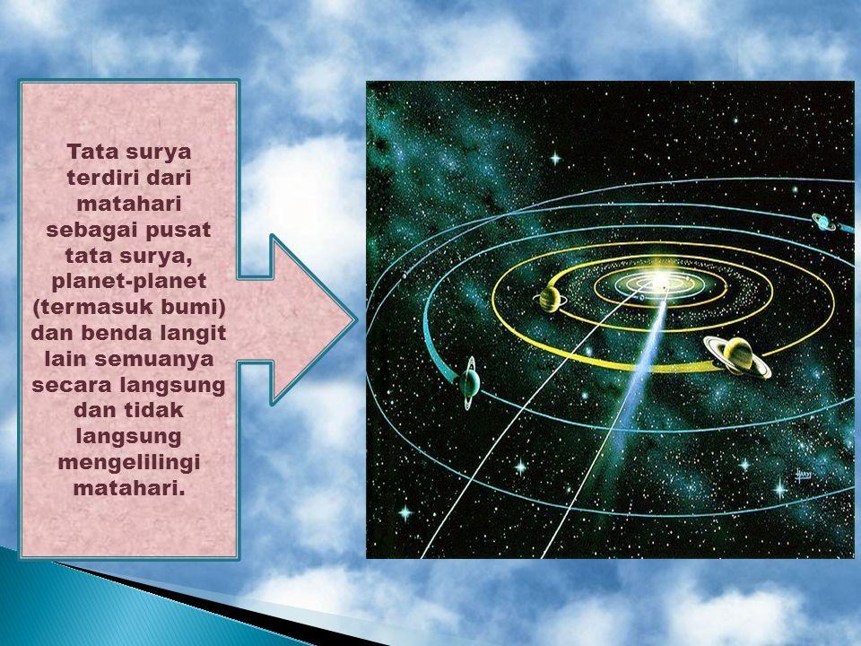 Tata surya terdiri dari matahari sebagai pusat tata surya, planet-planet (termasuk bumi) dan benda langit lain semuanya secara langsung dan tidak langsung mengelilingi matahari.