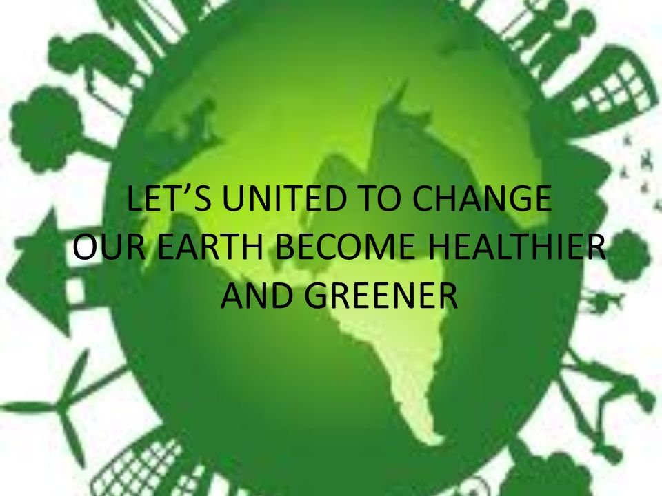 LET'S UNITED TO CHANGE OUR EARTH BECOME HEALTHIER AND GREENER