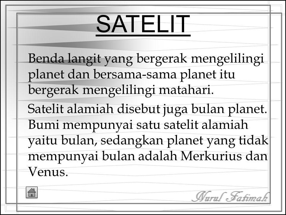 SATELIT Benda langit yang bergerak mengelilingi planet dan bersama-sama planet itu bergerak mengelilingi matahari.