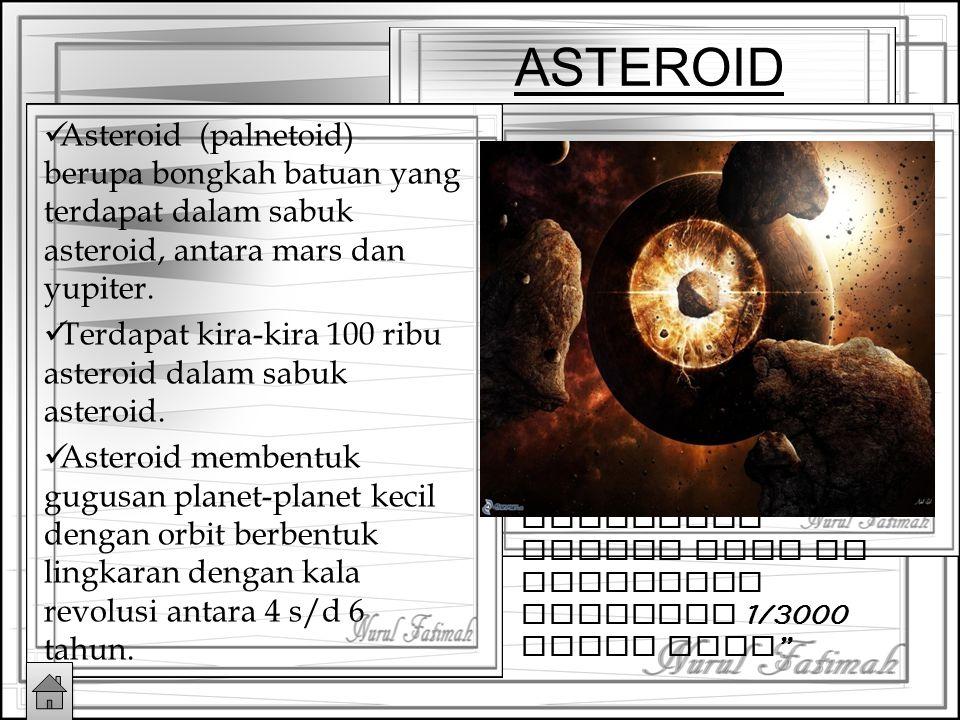 ASTEROID Asteroid (palnetoid) berupa bongkah batuan yang terdapat dalam sabuk asteroid, antara mars dan yupiter.