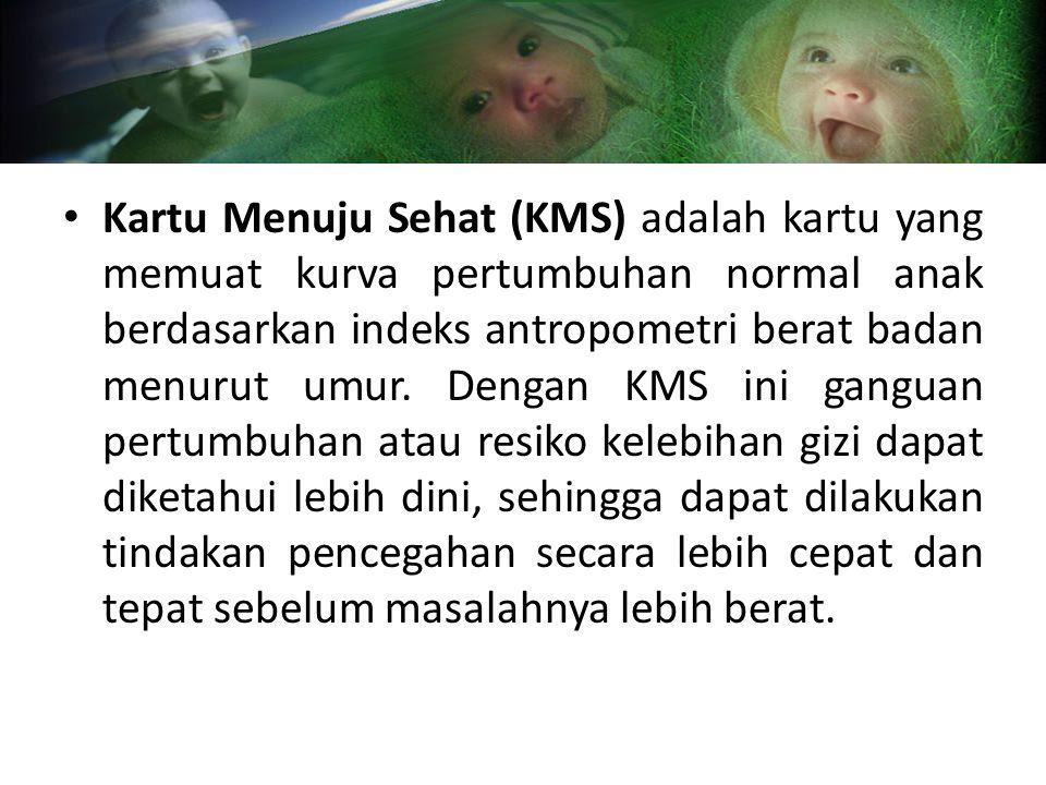 Kartu Menuju Sehat (KMS) adalah kartu yang memuat kurva pertumbuhan normal anak berdasarkan indeks antropometri berat badan menurut umur.