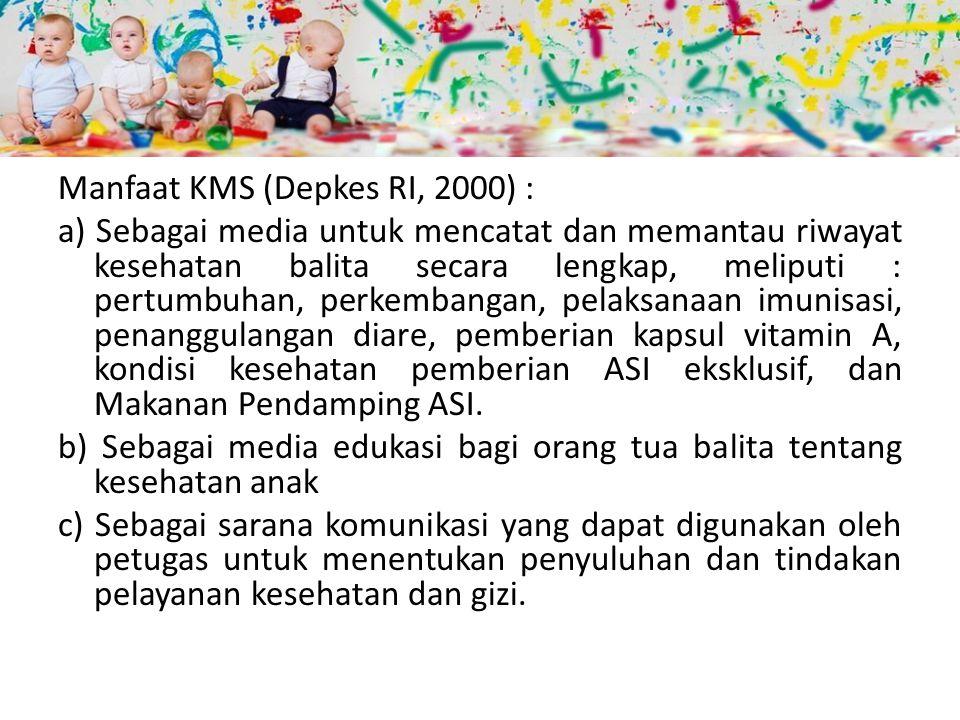Manfaat KMS (Depkes RI, 2000) : a) Sebagai media untuk mencatat dan memantau riwayat kesehatan balita secara lengkap, meliputi : pertumbuhan, perkembangan, pelaksanaan imunisasi, penanggulangan diare, pemberian kapsul vitamin A, kondisi kesehatan pemberian ASI eksklusif, dan Makanan Pendamping ASI.