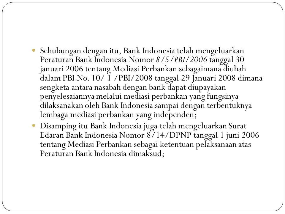 Sehubungan dengan itu, Bank Indonesia telah mengeluarkan Peraturan Bank Indonesia Nomor 8/5/PBI/2006 tanggal 30 januari 2006 tentang Mediasi Perbankan sebagaimana diubah dalam PBI No. 10/ 1 /PBI/2008 tanggal 29 Januari 2008 dimana sengketa antara nasabah dengan bank dapat diupayakan penyelesaiannya melalui mediasi perbankan yang fungsinya dilaksanakan oleh Bank Indonesia sampai dengan terbentuknya lembaga mediasi perbankan yang independen;