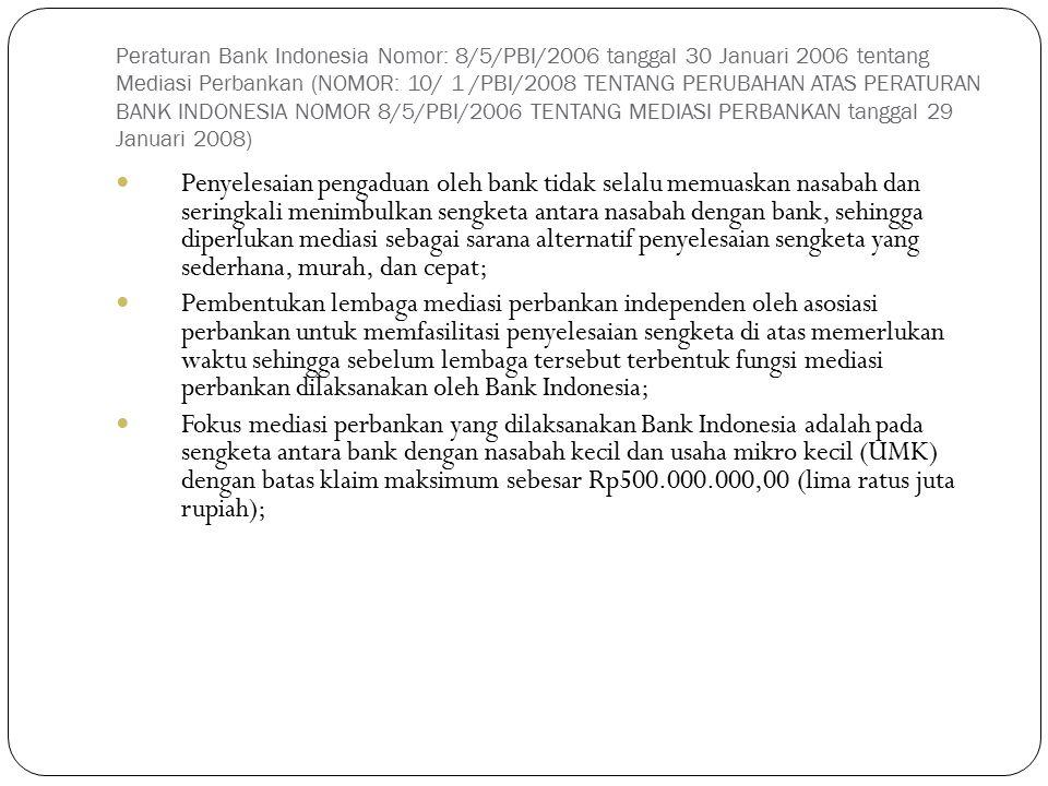 Peraturan Bank Indonesia Nomor: 8/5/PBI/2006 tanggal 30 Januari 2006 tentang Mediasi Perbankan (NOMOR: 10/ 1 /PBI/2008 TENTANG PERUBAHAN ATAS PERATURAN BANK INDONESIA NOMOR 8/5/PBI/2006 TENTANG MEDIASI PERBANKAN tanggal 29 Januari 2008)