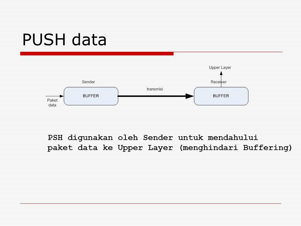 PUSH data PSH digunakan oleh Sender untuk mendahului paket data ke Upper Layer (menghindari Buffering)