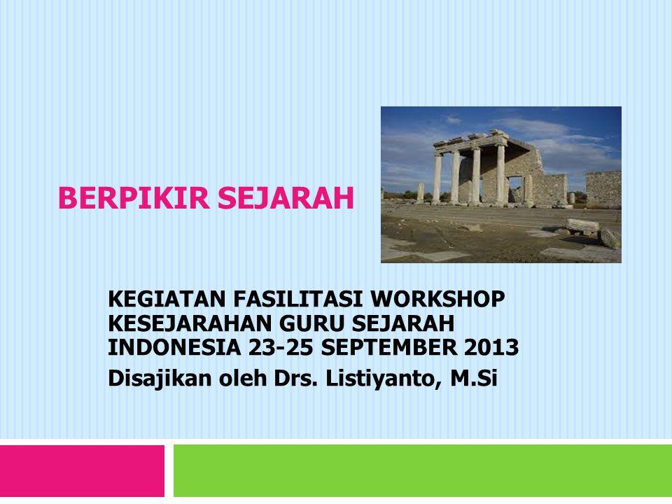 BERPIKIR SEJARAH KEGIATAN FASILITASI WORKSHOP KESEJARAHAN GURU SEJARAH INDONESIA 23-25 SEPTEMBER 2013.