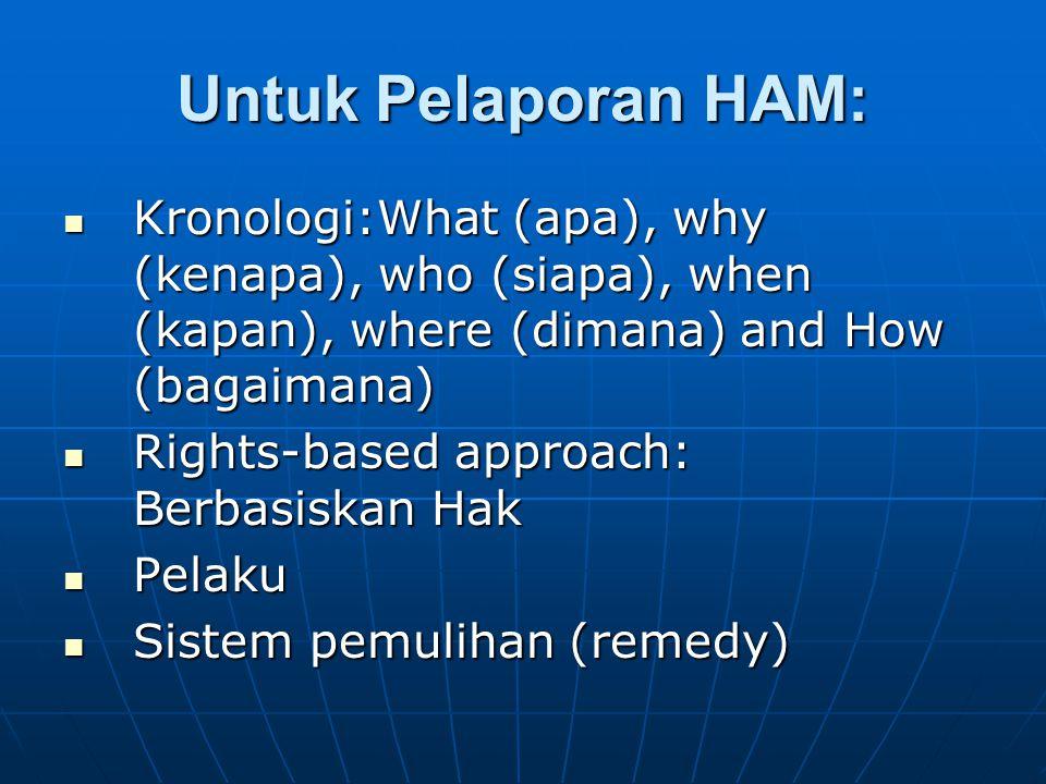 Untuk Pelaporan HAM: Kronologi:What (apa), why (kenapa), who (siapa), when (kapan), where (dimana) and How (bagaimana)