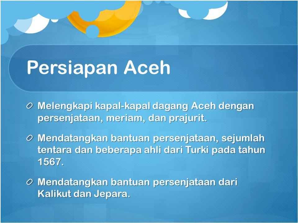 Persiapan Aceh Melengkapi kapal-kapal dagang Aceh dengan persenjataan, meriam, dan prajurit.