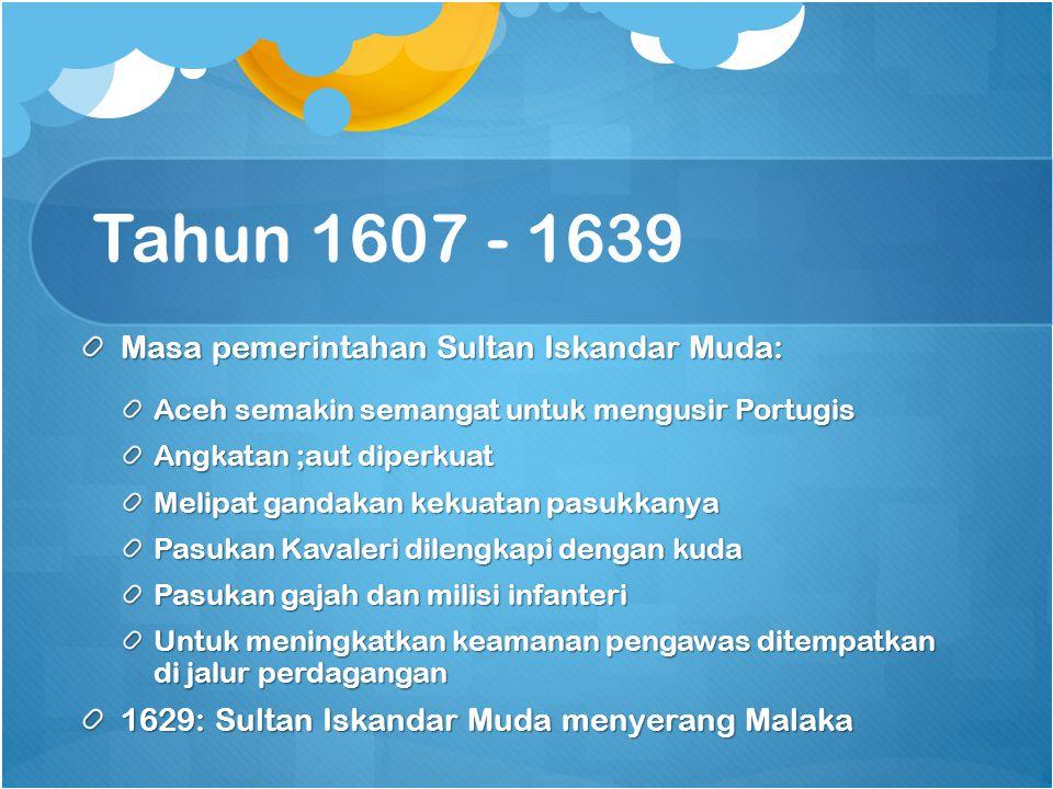 Tahun 1607 - 1639 Masa pemerintahan Sultan Iskandar Muda: