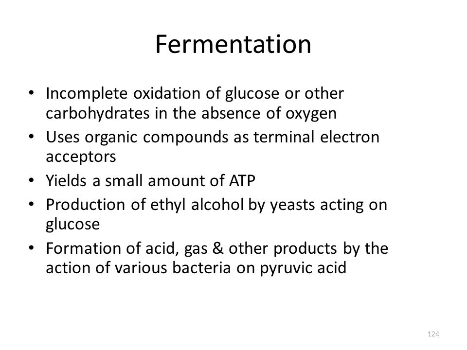 Fermentation Incomplete oxidation of glucose or other carbohydrates in the absence of oxygen. Uses organic compounds as terminal electron acceptors.