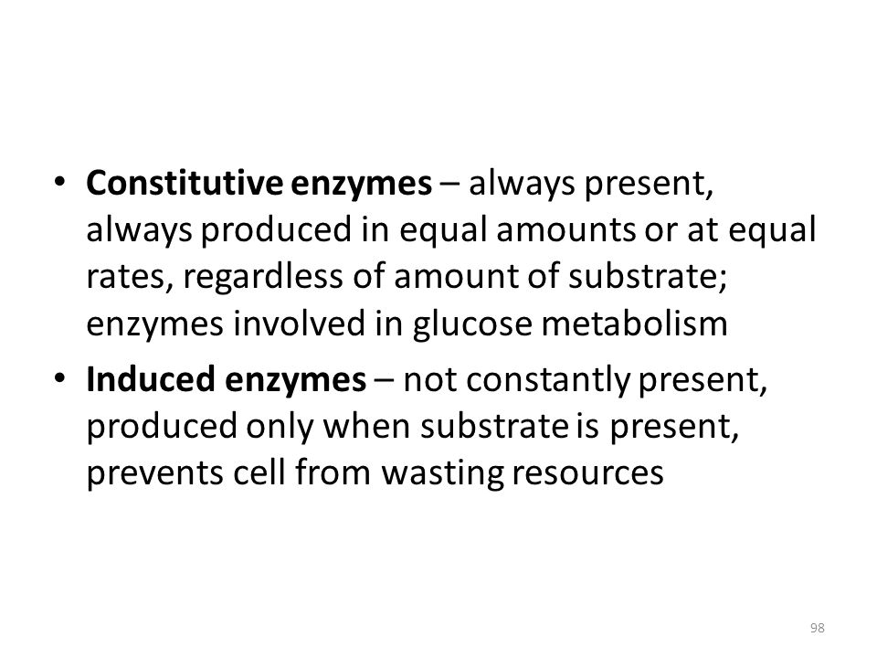 Constitutive enzymes – always present, always produced in equal amounts or at equal rates, regardless of amount of substrate; enzymes involved in glucose metabolism