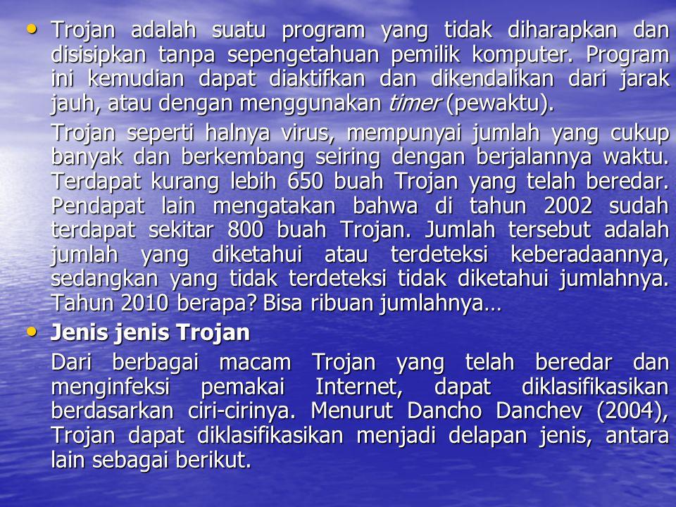 Trojan adalah suatu program yang tidak diharapkan dan disisipkan tanpa sepengetahuan pemilik komputer. Program ini kemudian dapat diaktifkan dan dikendalikan dari jarak jauh, atau dengan menggunakan timer (pewaktu).
