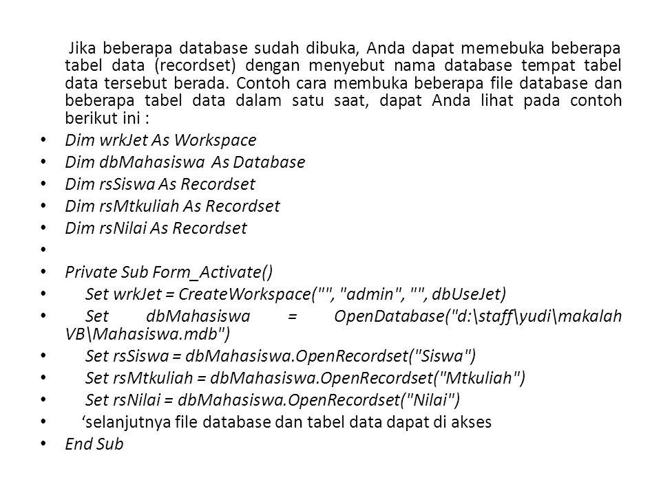 Jika beberapa database sudah dibuka, Anda dapat memebuka beberapa tabel data (recordset) dengan menyebut nama database tempat tabel data tersebut berada. Contoh cara membuka beberapa file database dan beberapa tabel data dalam satu saat, dapat Anda lihat pada contoh berikut ini :