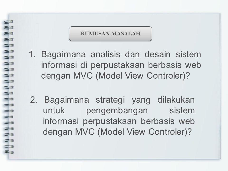 RUMUSAN MASALAH Bagaimana analisis dan desain sistem informasi di perpustakaan berbasis web dengan MVC (Model View Controler)