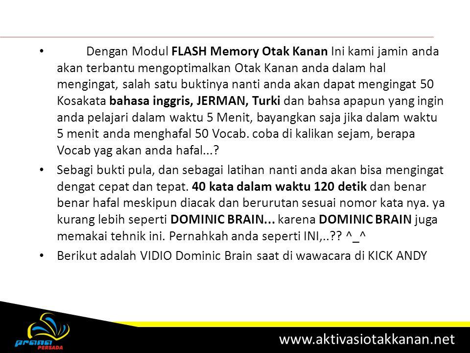 Dengan Modul FLASH Memory Otak Kanan Ini kami jamin anda akan terbantu mengoptimalkan Otak Kanan anda dalam hal mengingat, salah satu buktinya nanti anda akan dapat mengingat 50 Kosakata bahasa inggris, JERMAN, Turki dan bahsa apapun yang ingin anda pelajari dalam waktu 5 Menit, bayangkan saja jika dalam waktu 5 menit anda menghafal 50 Vocab. coba di kalikan sejam, berapa Vocab yag akan anda hafal...