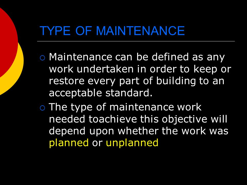 TYPE OF MAINTENANCE Maintenance can be defined as any work undertaken in order to keep or restore every part of building to an acceptable standard.