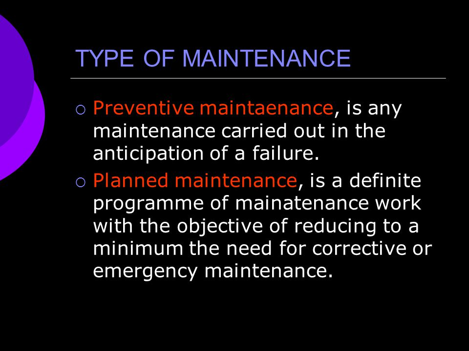 TYPE OF MAINTENANCE Preventive maintaenance, is any maintenance carried out in the anticipation of a failure.