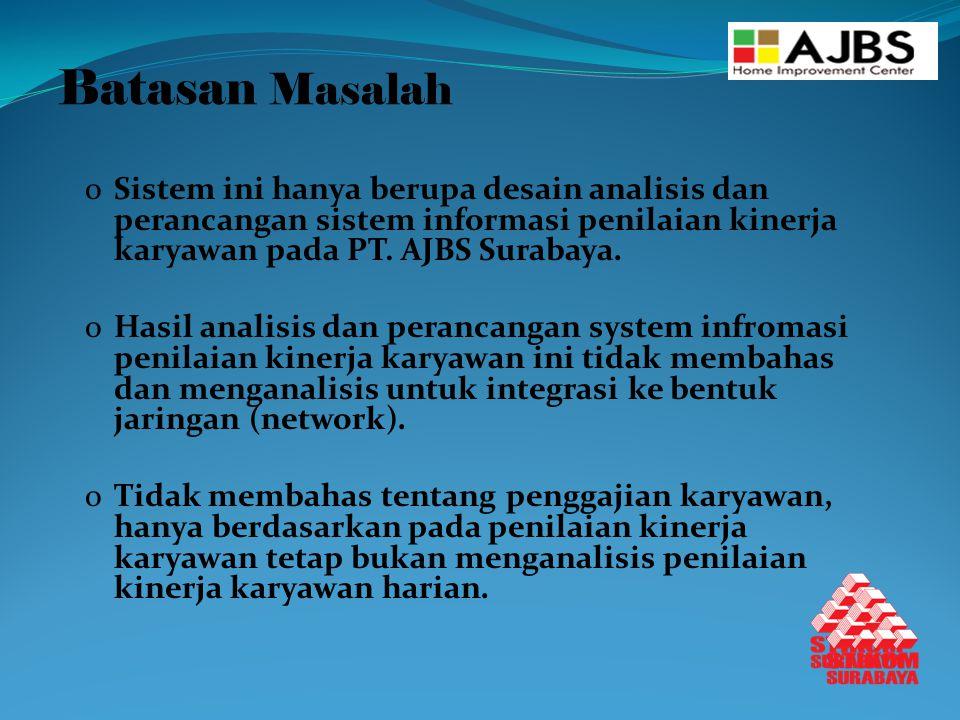 Batasan Masalah Sistem ini hanya berupa desain analisis dan perancangan sistem informasi penilaian kinerja karyawan pada PT. AJBS Surabaya.