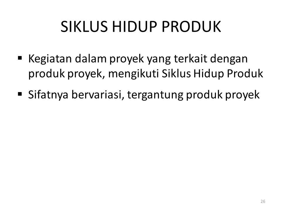SIKLUS HIDUP PRODUK Kegiatan dalam proyek yang terkait dengan produk proyek, mengikuti Siklus Hidup Produk.