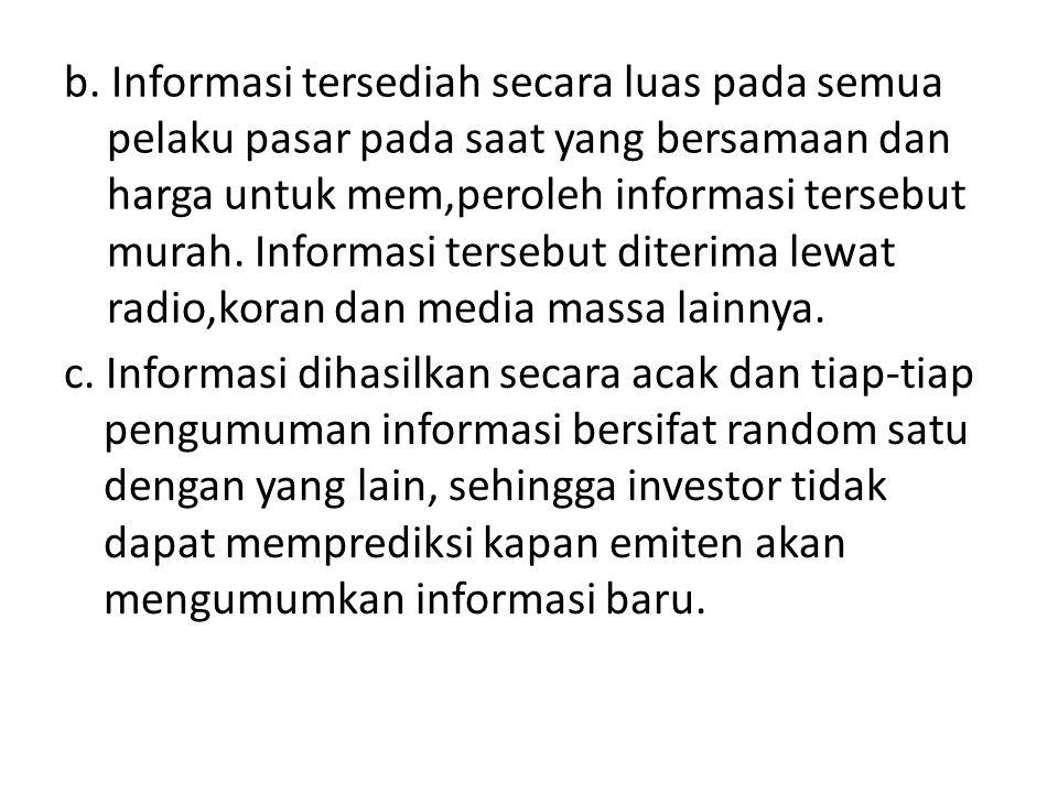 b. Informasi tersediah secara luas pada semua pelaku pasar pada saat yang bersamaan dan harga untuk mem,peroleh informasi tersebut murah. Informasi tersebut diterima lewat radio,koran dan media massa lainnya.